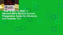 How to be Pre-Med: A Harvard MD's Medical School Preparation Guide for Students and Parents  For