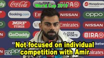 World Cup 2019 | Kohli not focused on individual competition with Amir
