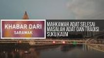 Khabar Dari Sarawak  Mahkamah Adat selesai masalah adat dan tradisi suku kaum