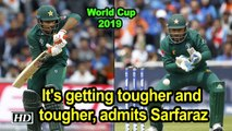 World Cup 2019 ,  Its getting tougher and tougher, admits Sarfaraz