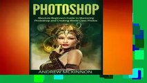 Full E-book Photoshop: Absolute Beginners Guide to Mastering Photoshop and Creating World Class