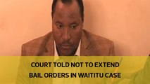 Court told not to extend bail orders in Waititu case