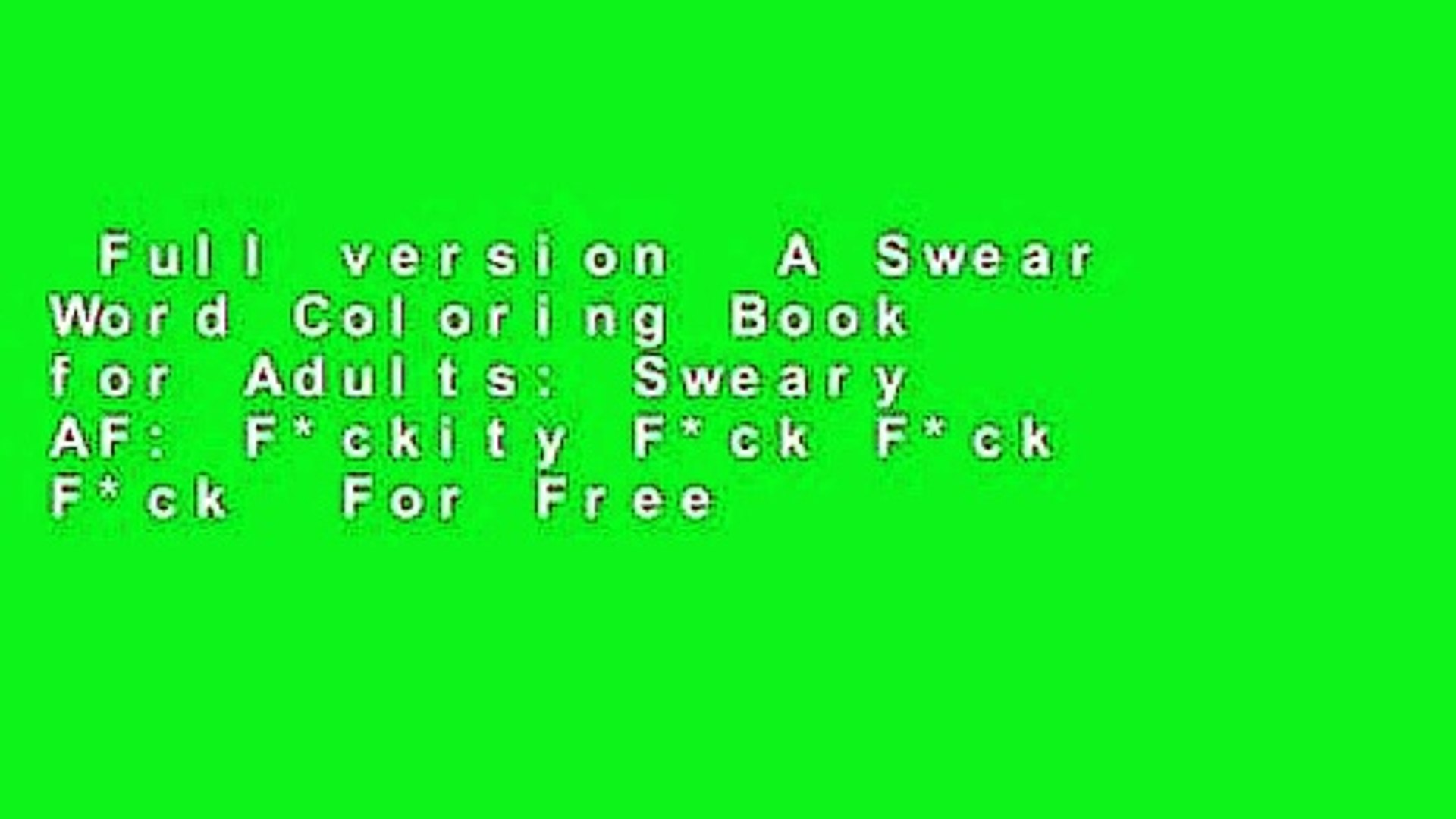 Full version  A Swear Word Coloring Book for Adults: Sweary AF: F*ckity F*ck F*ck F*ck  For Free