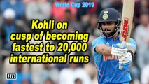 World Cup 2019 | Kohli on cusp of becoming fastest to 20,000 international runs