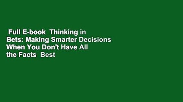 Full E-book  Thinking in Bets: Making Smarter Decisions When You Don't Have All the Facts  Best