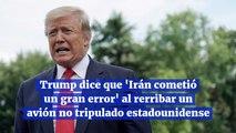Trump dice que Irán cometió un gran error al rerribar un avión no tripulado estadounidense