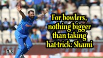 World Cup 2019 | For bowlers, nothing bigger than taking hat-trick : Shami
