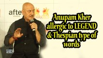 I am allergic to LEGEND & Thespian type of words: Anupam Kher