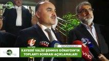 Kayseri Valisi Şehmus Günaydın'ın toplantı sonrası açıklamaları
