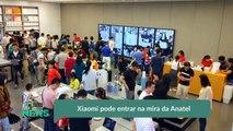Xiaomi pode entrar na mira da Anatel