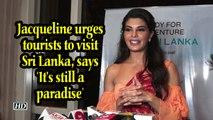 Jacqueline urges tourists to visit Sri Lanka, says 'It's still a paradise'