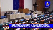Pres. #Duterte, ipinauubaya sa Mababang Kapulungan ang desisyon kung sino ang susunod na House speaker