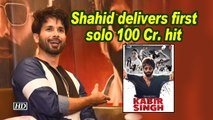 'Kabir Singh'- Shahid delivers first solo 100 Cr. hit