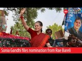 India Elections 2019: Sonia Gandhi files nomination from Rae Bareli