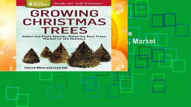 Growing Christmas Trees: Select the Right Species, Raise the Best Trees, Market for the Holidays.