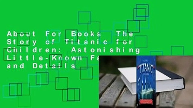 About For Books  The Story of Titanic for Children: Astonishing Little-Known Facts and Details