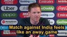 World Cup 2019 | Match against India feels like an away game: Eoin Morgan