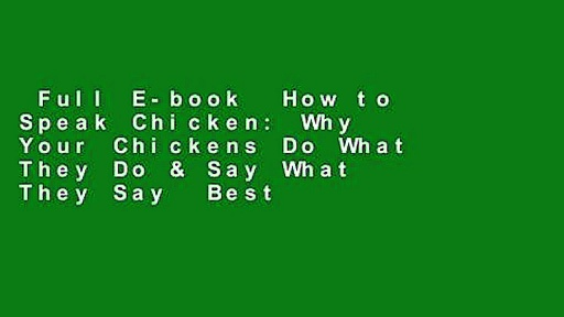 Full E-book  How to Speak Chicken: Why Your Chickens Do What They Do & Say What They Say  Best