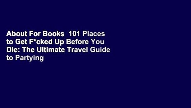 About For Books  101 Places to Get F*cked Up Before You Die: The Ultimate Travel Guide to Partying