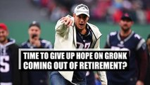 Time to stop hoping Gronk will come out of retirement?