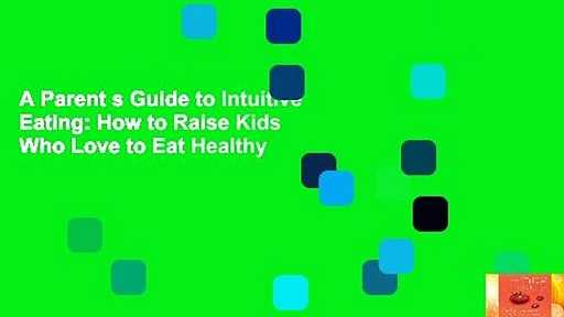 A Parent s Guide to Intuitive Eating: How to Raise Kids Who Love to Eat Healthy