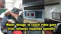 Water 'deluge' in coach video goes viral, railways responds speedily
