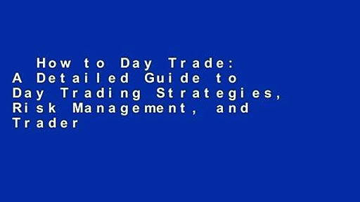 How to Day Trade: A Detailed Guide to Day Trading Strategies, Risk Management, and Trader
