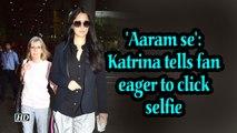 'Aaram se': Katrina tells fan eager to click selfie