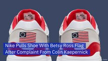 Nike Removes Betsy Ross Flag Shoes At Colin Kaepernick's Request