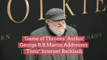 'Game of Thrones' Author George R.R. Martin Addresses 'Toxic' Internet Backlash