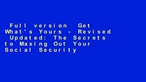 Full version  Get What's Yours - Revised  Updated: The Secrets to Maxing Out Your Social Security