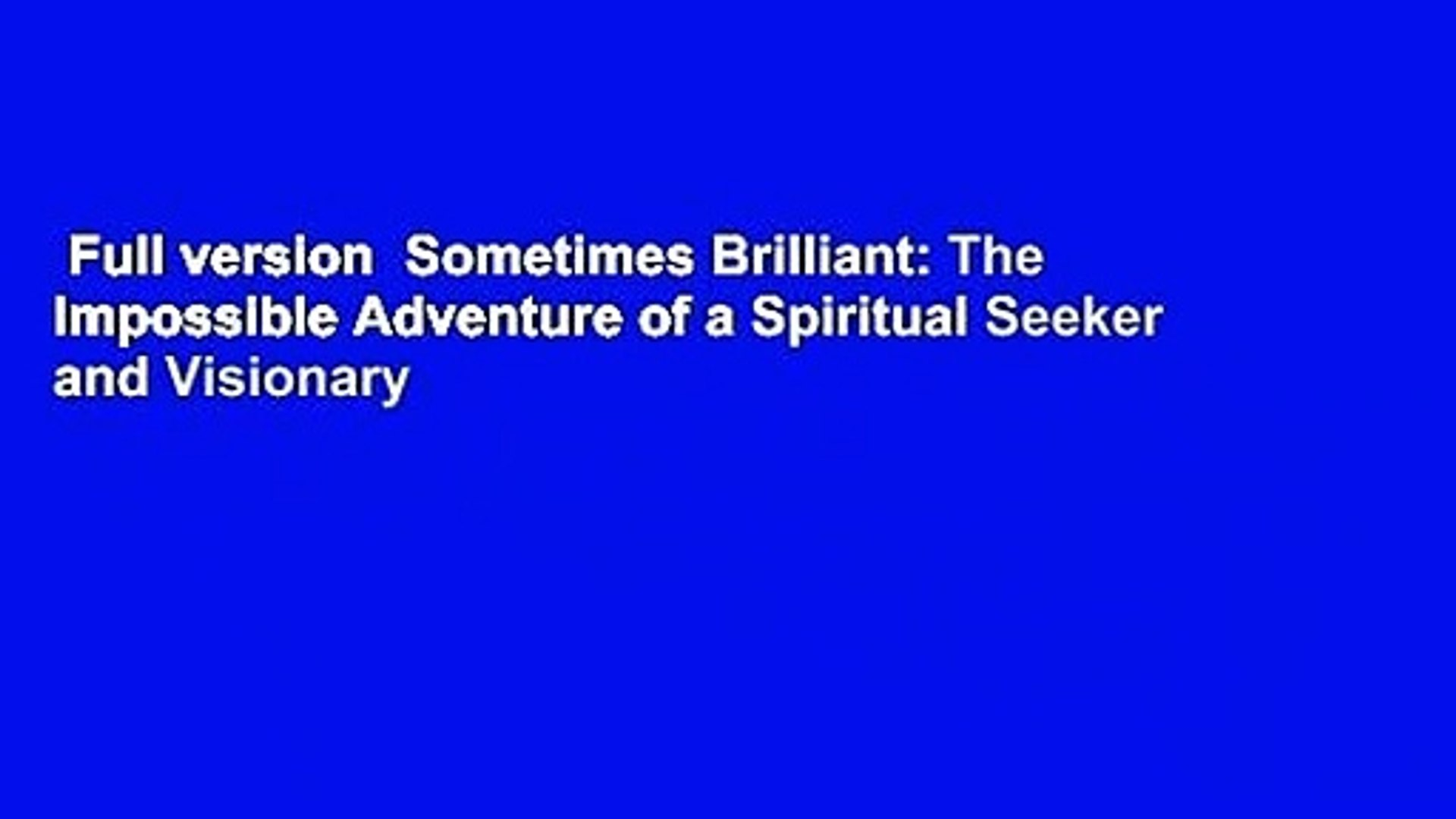 Full version  Sometimes Brilliant: The Impossible Adventure of a Spiritual Seeker and Visionary