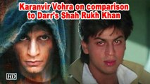Karanvir Vohra on comparison to Darr's Shah Rukh Khan