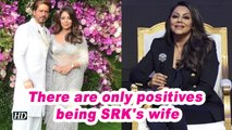 There are only positives being SRK's wife: Gauri Khan