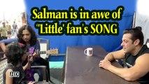 Salman Khan is in awe of ''Little' fan's SONG