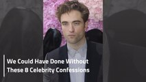 We Could Have Done Without These 8 Celebrity Confessions