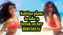 Katrina Kaif plans to take a break on her BIRTHDAY