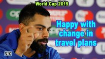 World Cup 2019   Virat Kohli happy with last minute change in travel plans