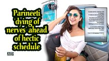 Parineeti 'dying of nerves' ahead of hectic schedule