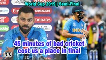 World Cup 2019 | 45 minutes of bad cricket cost us a place in final: Kohli