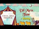 Eid Special | Dil Mein Tum | Eid ul Azha 2017 | Bunny Songs