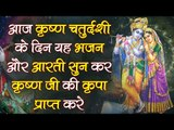 आज कृष्ण चतुर्दशी के दिन यह भजन और आरती सुन कर कृष्ण जी की कृपा प्राप्त करे