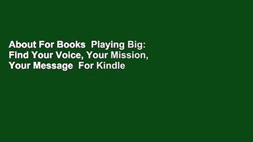 About For Books  Playing Big: Find Your Voice, Your Mission, Your Message  For Kindle
