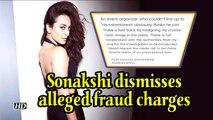 Sonakshi dismisses alleged fraud charges