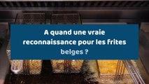 A quand une vraie reconnaissance pour les frites belges ?