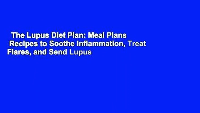 The Lupus Diet Plan: Meal Plans   Recipes to Soothe Inflammation, Treat Flares, and Send Lupus