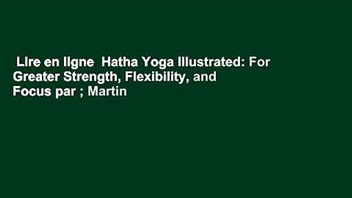 Lire en ligne  Hatha Yoga Illustrated: For Greater Strength, Flexibility, and Focus par ; Martin