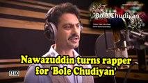 Nawazuddin turns rapper for 'Bole Chudiyan'