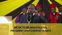MCSK to be investigated, President Uhuru Kenyatta says