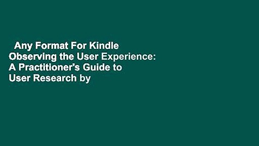 Any Format For Kindle  Observing the User Experience: A Practitioner's Guide to User Research by